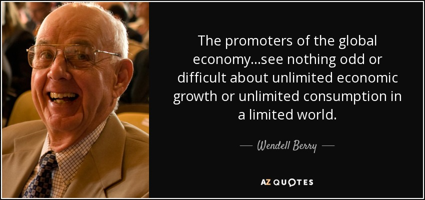 The promoters of the global economy...see nothing odd or difficult about unlimited economic growth or unlimited consumption in a limited world. - Wendell Berry