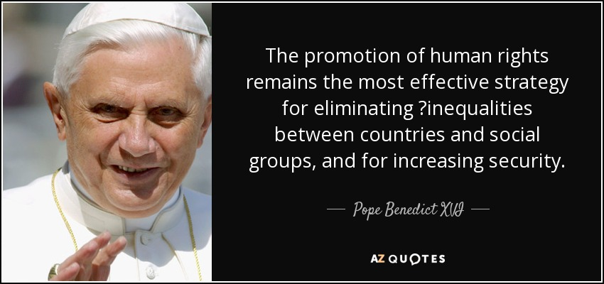 The promotion of human rights remains the most effective strategy for eliminating inequalities between countries and social groups, and for increasing security. - Pope Benedict XVI