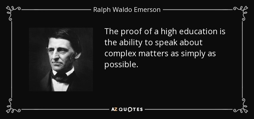 The proof of a high education is the ability to speak about complex matters as simply as possible. - Ralph Waldo Emerson