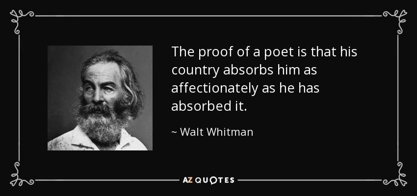 The proof of a poet is that his country absorbs him as affectionately as he has absorbed it. - Walt Whitman