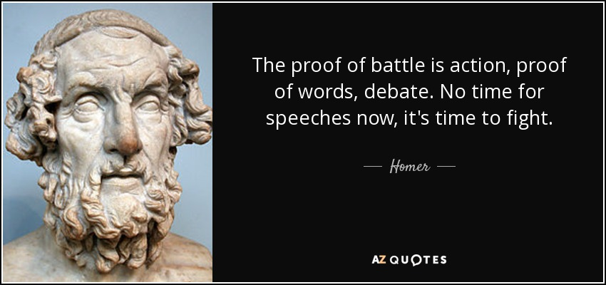 The proof of battle is action, proof of words, debate. No time for speeches now, it's time to fight. - Homer