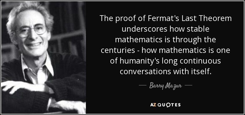 The proof of Fermat's Last Theorem underscores how stable mathematics is through the centuries - how mathematics is one of humanity's long continuous conversations with itself. - Barry Mazur