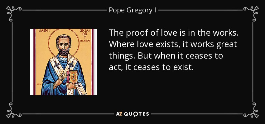 The proof of love is in the works. Where love exists, it works great things. But when it ceases to act, it ceases to exist. - Pope Gregory I