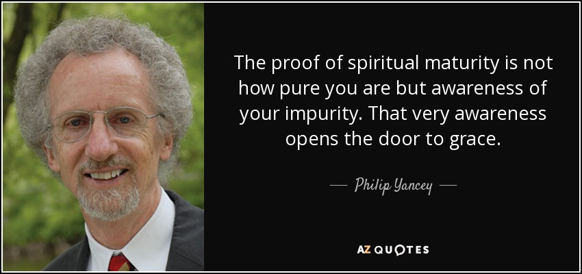 The proof of spiritual maturity is not how pure you are but awareness of your impurity. That very awareness opens the door to grace. - Philip Yancey