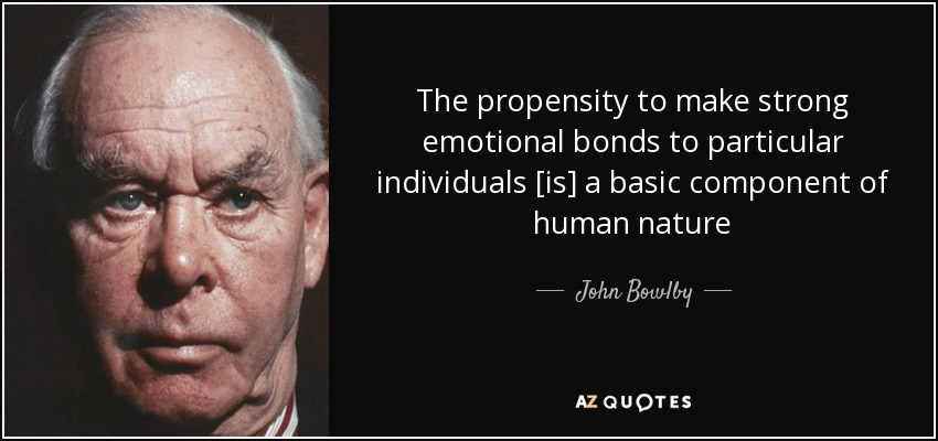 The propensity to make strong emotional bonds to particular individuals [is] a basic component of human nature - John Bowlby