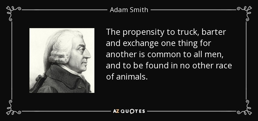 The propensity to truck, barter and exchange one thing for another is common to all men, and to be found in no other race of animals. - Adam Smith