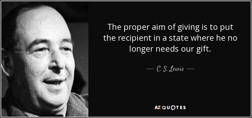 The proper aim of giving is to put the recipient in a state where he no longer needs our gift. - C. S. Lewis