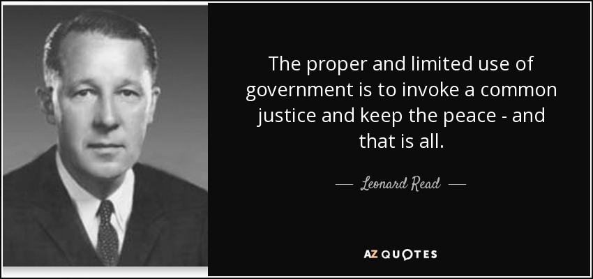 The proper and limited use of government is to invoke a common justice and keep the peace - and that is all. - Leonard Read