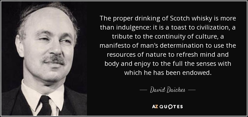 The proper drinking of Scotch whisky is more than indulgence: it is a toast to civilization, a tribute to the continuity of culture, a manifesto of man's determination to use the resources of nature to refresh mind and body and enjoy to the full the senses with which he has been endowed. - David Daiches