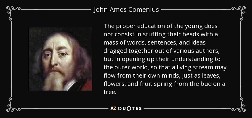 The proper education of the young does not consist in stuffing their heads with a mass of words, sentences, and ideas dragged together out of various authors, but in opening up their understanding to the outer world, so that a living stream may flow from their own minds, just as leaves, flowers, and fruit spring from the bud on a tree. - John Amos Comenius