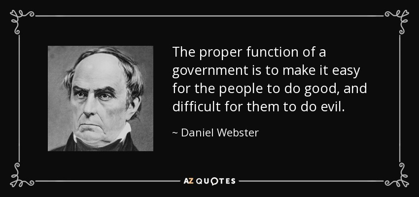 The proper function of a government is to make it easy for the people to do good, and difficult for them to do evil. - Daniel Webster