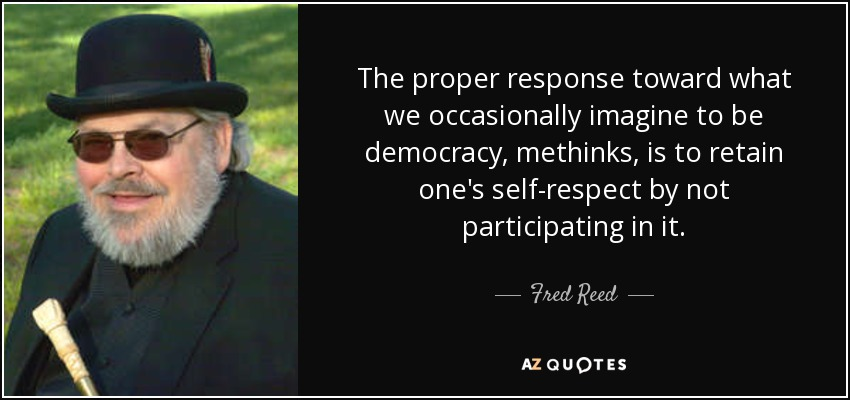 The proper response toward what we occasionally imagine to be democracy, methinks, is to retain one's self-respect by not participating in it. - Fred Reed