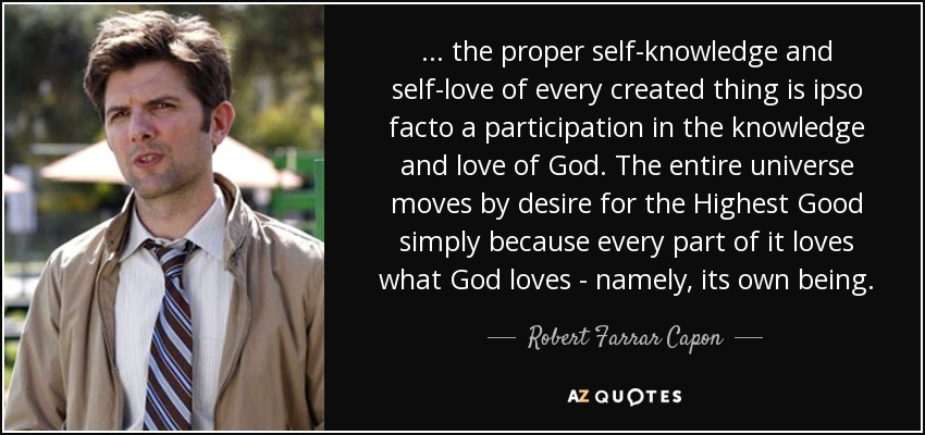 ... the proper self-knowledge and self-love of every created thing is ipso facto a participation in the knowledge and love of God. The entire universe moves by desire for the Highest Good simply because every part of it loves what God loves - namely, its own being. - Robert Farrar Capon