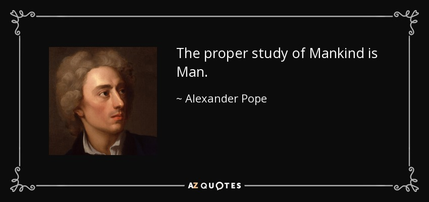 The proper study of Mankind is Man. - Alexander Pope