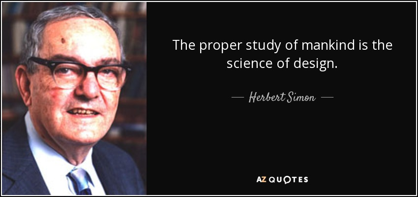 The proper study of mankind is the science of design. - Herbert Simon