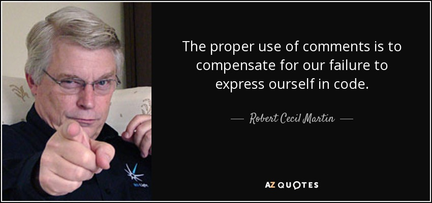 The proper use of comments is to compensate for our failure to express ourself in code. - Robert Cecil Martin