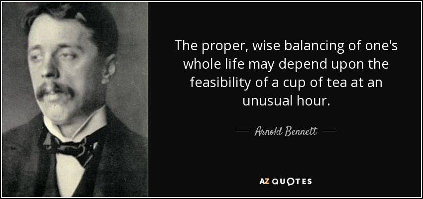 The proper, wise balancing of one's whole life may depend upon the feasibility of a cup of tea at an unusual hour. - Arnold Bennett