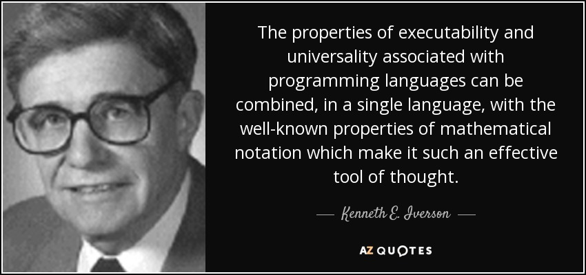The properties of executability and universality associated with programming languages can be combined, in a single language, with the well-known properties of mathematical notation which make it such an effective tool of thought. - Kenneth E. Iverson