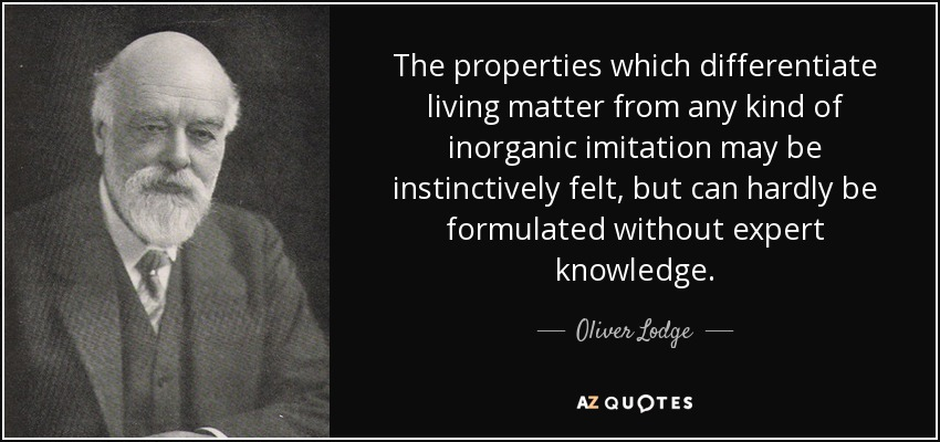 The properties which differentiate living matter from any kind of inorganic imitation may be instinctively felt, but can hardly be formulated without expert knowledge. - Oliver Lodge
