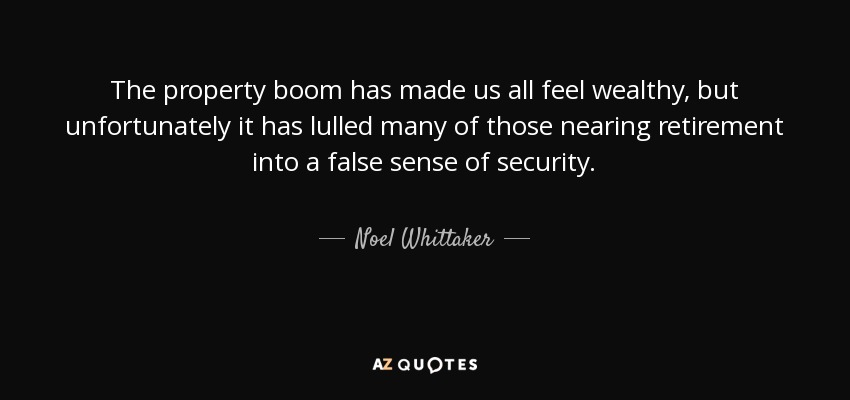 The property boom has made us all feel wealthy, but unfortunately it has lulled many of those nearing retirement into a false sense of security. - Noel Whittaker