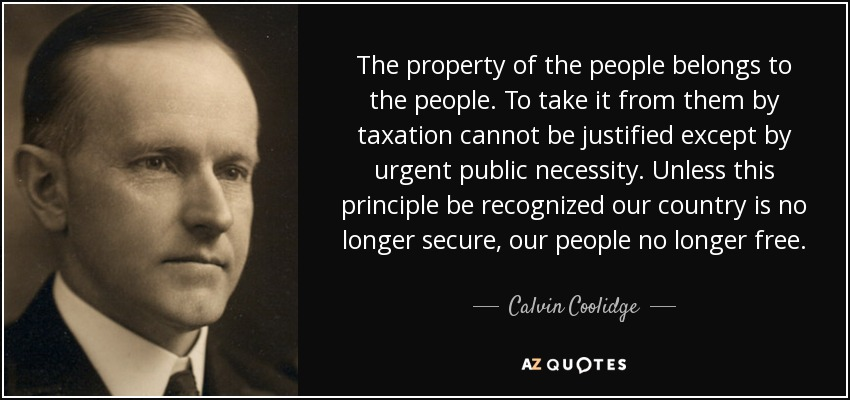 The property of the people belongs to the people. To take it from them by taxation cannot be justified except by urgent public necessity. Unless this principle be recognized our country is no longer secure, our people no longer free. - Calvin Coolidge