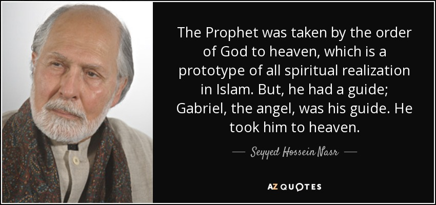 The Prophet was taken by the order of God to heaven, which is a prototype of all spiritual realization in Islam. But, he had a guide; Gabriel, the angel, was his guide. He took him to heaven. - Seyyed Hossein Nasr