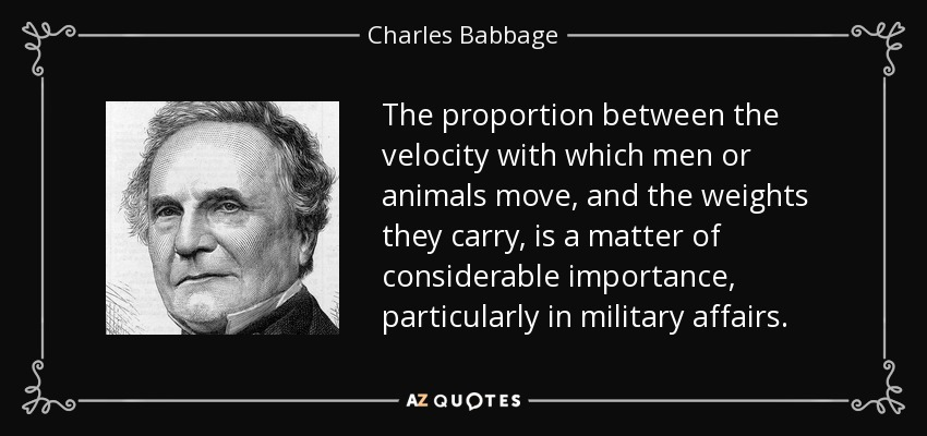 The proportion between the velocity with which men or animals move, and the weights they carry, is a matter of considerable importance, particularly in military affairs. - Charles Babbage