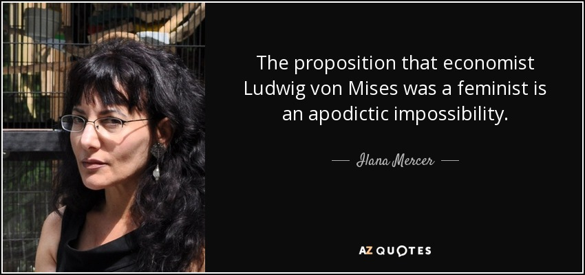 The proposition that economist Ludwig von Mises was a feminist is an apodictic impossibility. - Ilana Mercer