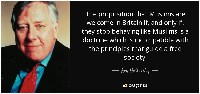 The proposition that Muslims are welcome in Britain if, and only if, they stop behaving like Muslims is a doctrine which is incompatible with the principles that guide a free society. - Roy Hattersley