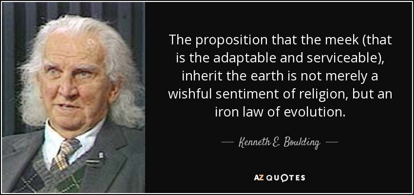 The proposition that the meek (that is the adaptable and serviceable), inherit the earth is not merely a wishful sentiment of religion, but an iron law of evolution. - Kenneth E. Boulding