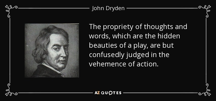 The propriety of thoughts and words, which are the hidden beauties of a play, are but confusedly judged in the vehemence of action. - John Dryden