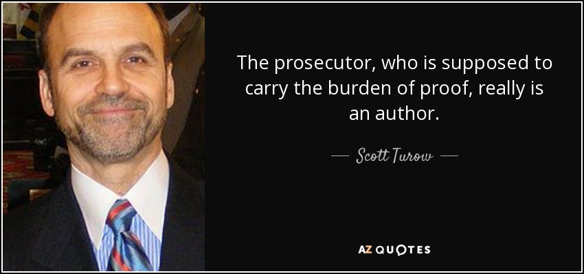 The prosecutor, who is supposed to carry the burden of proof, really is an author. - Scott Turow