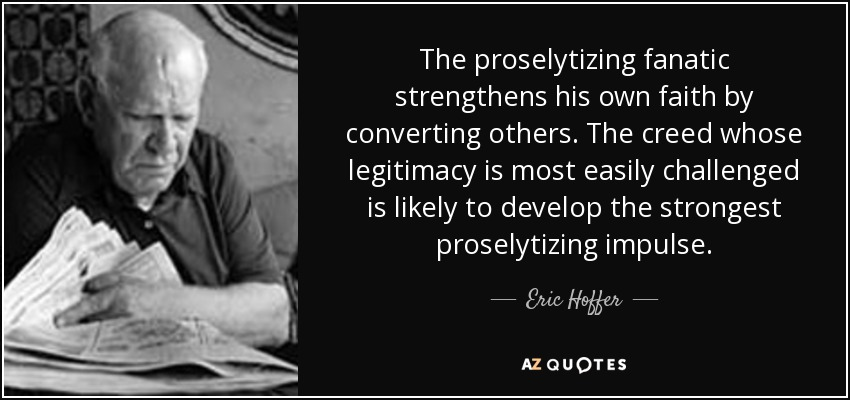 The proselytizing fanatic strengthens his own faith by converting others. The creed whose legitimacy is most easily challenged is likely to develop the strongest proselytizing impulse. - Eric Hoffer