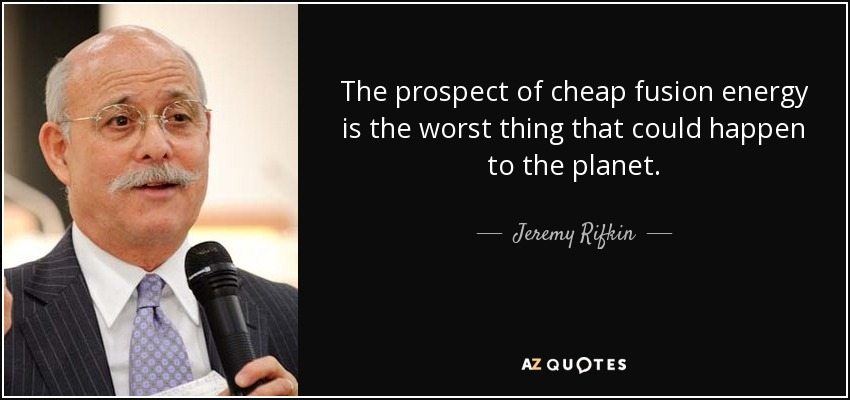 The prospect of cheap fusion energy is the worst thing that could happen to the planet. - Jeremy Rifkin