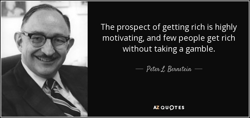 The prospect of getting rich is highly motivating, and few people get rich without taking a gamble. - Peter L. Bernstein