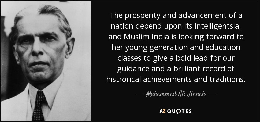 The prosperity and advancement of a nation depend upon its intelligentsia, and Muslim India is looking forward to her young generation and education classes to give a bold lead for our guidance and a brilliant record of histrorical achievements and traditions. - Muhammad Ali Jinnah