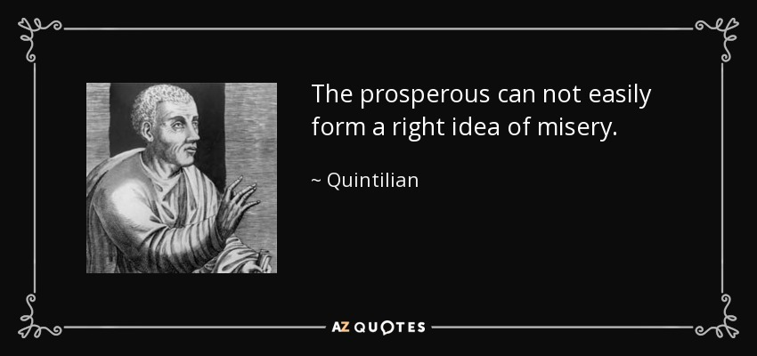 The prosperous can not easily form a right idea of misery. - Quintilian