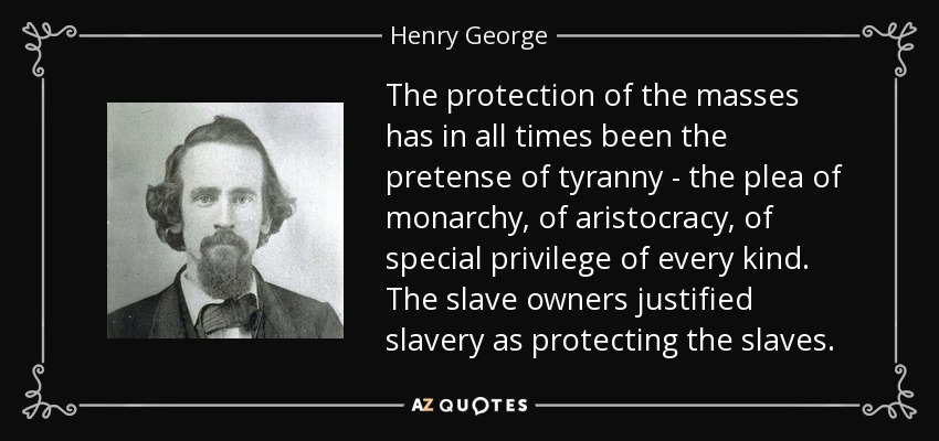 The protection of the masses has in all times been the pretense of tyranny - the plea of monarchy, of aristocracy, of special privilege of every kind. The slave owners justified slavery as protecting the slaves. - Henry George