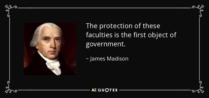 The protection of these faculties is the first object of government. - James Madison