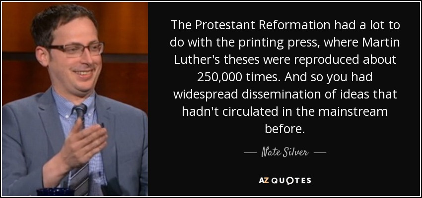 The Protestant Reformation had a lot to do with the printing press, where Martin Luther's theses were reproduced about 250,000 times. And so you had widespread dissemination of ideas that hadn't circulated in the mainstream before. - Nate Silver