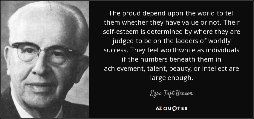 The proud depend upon the world to tell them whether they have value or not. Their self-esteem is determined by where they are judged to be on the ladders of worldly success. They feel worthwhile as individuals if the numbers beneath them in achievement, talent, beauty, or intellect are large enough. - Ezra Taft Benson