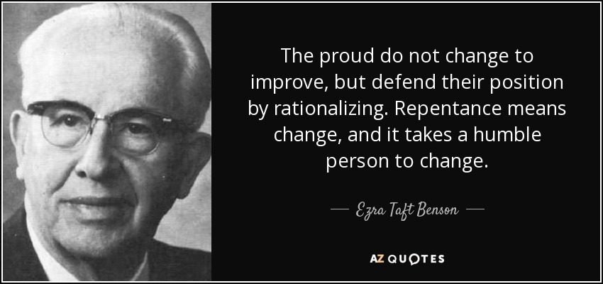 The proud do not change to improve, but defend their position by rationalizing. Repentance means change, and it takes a humble person to change. - Ezra Taft Benson