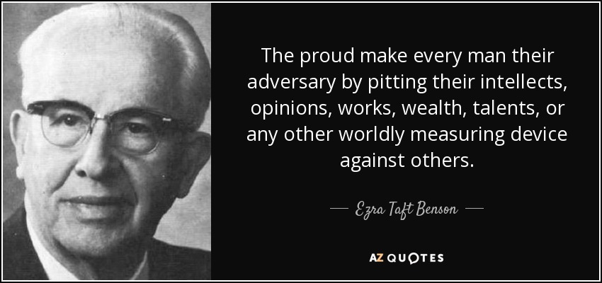 The proud make every man their adversary by pitting their intellects, opinions, works, wealth, talents, or any other worldly measuring device against others. - Ezra Taft Benson
