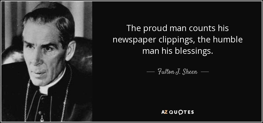 The proud man counts his newspaper clippings, the humble man his blessings. - Fulton J. Sheen