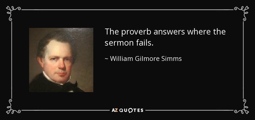 The proverb answers where the sermon fails. - William Gilmore Simms