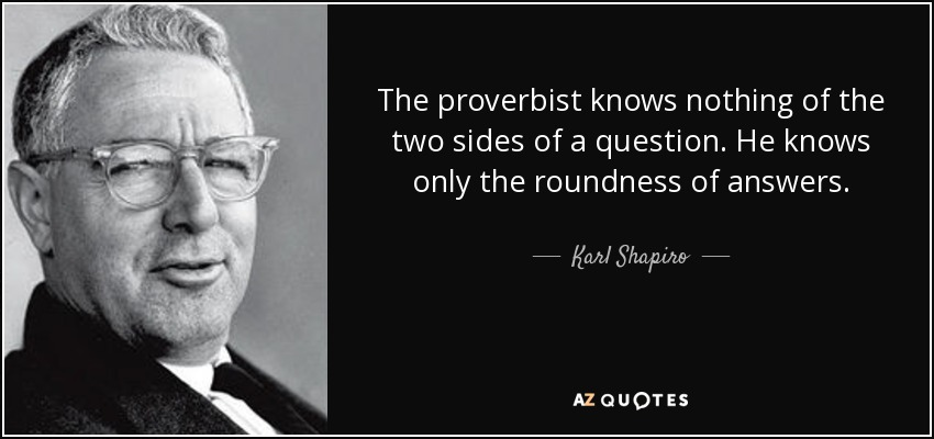 The proverbist knows nothing of the two sides of a question. He knows only the roundness of answers. - Karl Shapiro