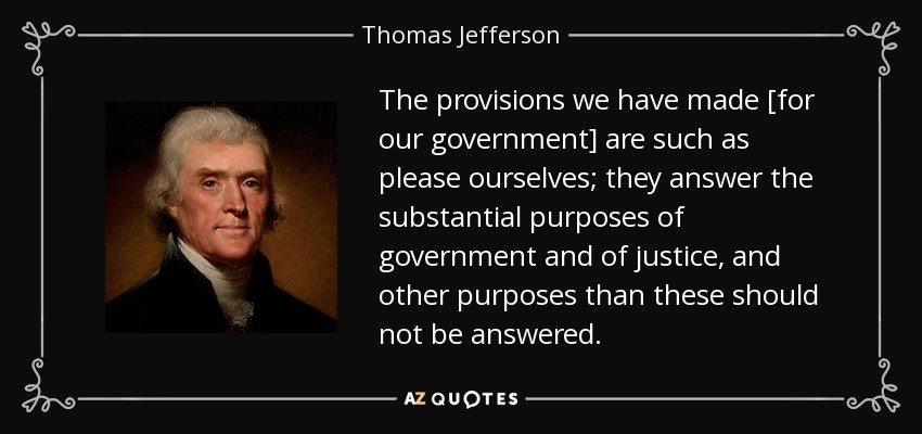The provisions we have made [for our government] are such as please ourselves; they answer the substantial purposes of government and of justice, and other purposes than these should not be answered. - Thomas Jefferson
