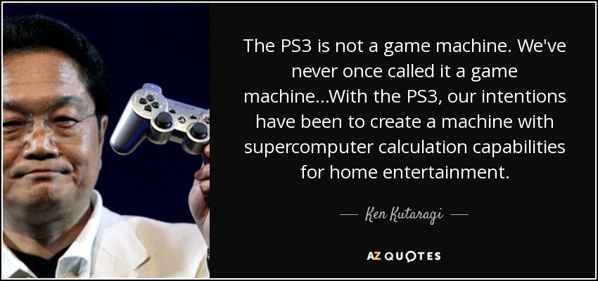 The PS3 is not a game machine. We've never once called it a game machine...With the PS3, our intentions have been to create a machine with supercomputer calculation capabilities for home entertainment. - Ken Kutaragi