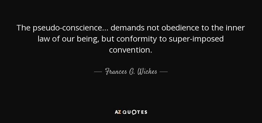 The pseudo-conscience ... demands not obedience to the inner law of our being, but conformity to super-imposed convention. - Frances G. Wickes