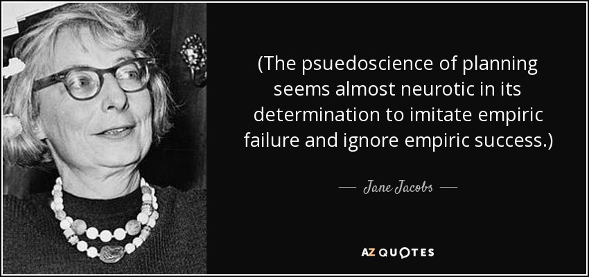 (The psuedoscience of planning seems almost neurotic in its determination to imitate empiric failure and ignore empiric success.) - Jane Jacobs